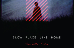 'Friday' & 'Tiger Lilly' – Slow Place Like Home