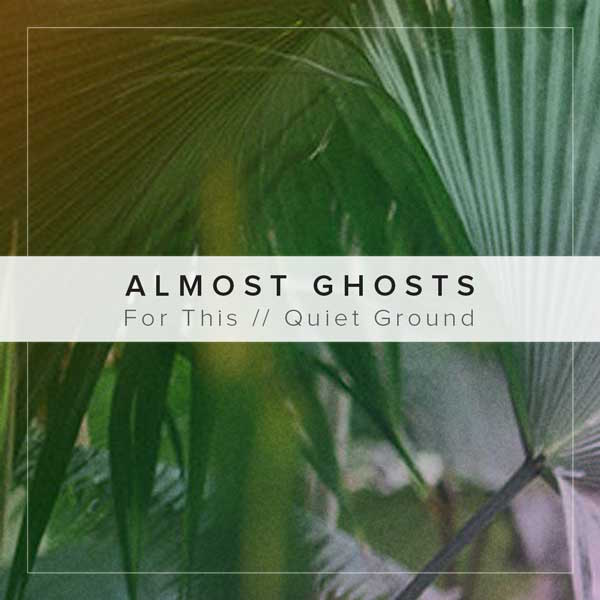 Almost Ghosts - 'For This' and 'Quiet Ground'