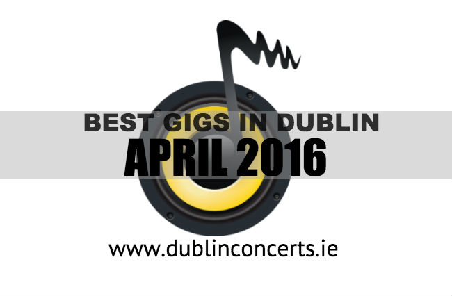 The Best Dublin Gigs In April 2016 - Dublin Concerts Recommends